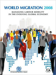 World Migration 2008: Managing Labour Mobility in the Evolving Global Economy - International Organisation for Migration (IOM)