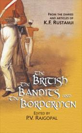 The British, the Bandits and the Bordermen: From the Diaries and Articles of K.F. Rustamji - Rajgopal, P. V.