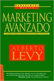 Marketing Avanzado: UN Enfoque SistéMico Y Constructivista de Lo EstratéGico Y de Lo TáCtico - Alberto Levy