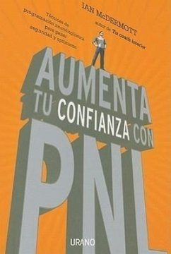 Aumenta Tu Confianza Con PNL: tecnicas de programacion neurolenguistica para ganar seguridad y optimismo = Boost Your Confidence with NLP - McDermott, Ian