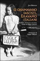 Ci chiamavano fascisti. Eravamo italiani. Istriani, fiumani e dalmati: storie di esuli e rimasti - Bernas Jan