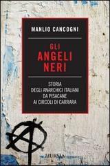 Gli angeli neri. Storia degli anarchici italiani da Pisacane ai Circoli di Carrara - Cancogni Manlio