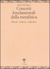 Concetti fondamentali della metafisica. Mondo, finitezza, solitudine - Heidegger Martin