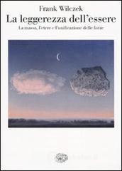 La leggerezza dell'essere. La massa, l'etere e l'unificazione delle forze - Wilczek Frank