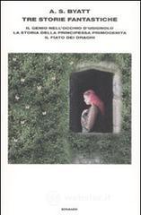 Tre storie fantastiche. Il genio nell'occhio d'usignolo-La storia della principessa primogenita-Il fiato dei draghi - Byatt Antonia S.