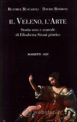 Il veleno, l'arte. Storia vera e teatrale di Elisabetta Sirani pittrice - Buscaroli Beatrice