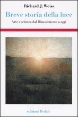 Breve storia della luce. Arte e scienza dal Rinascimento a oggi - Weiss Richard J.