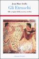 Gli  etruschi. Alle origini della nostra civiltà