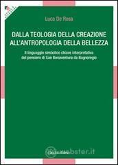Dalla teologia della creazione all'antropologia della bellezza. Il linguaggio simbolico chiave interpretativa del pensiero di San Bonaventura di Bagnoregio - De Rosa Luca