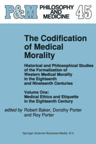 The Codification of Medical Morality: Historical and Philosophical Studies of the Formalization of Western Medical Morality in the Eighteenth and Nineteenth Centuries. Volume One: Medical Ethics and Etiquette in the Eighteenth Century - R.B. Baker