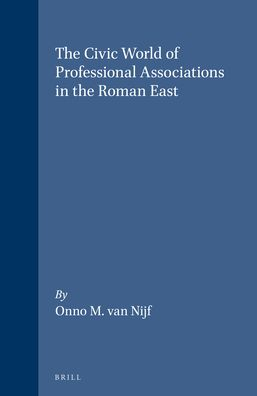 The Civic World of Profesional Associations in the Roman East - Onno M. van Nijf