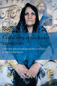 Collecting on Cultural Crossroads: Collection Policies and Approaches (2008-2012) at the Tropenmuseum - Koos van Brakel