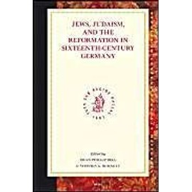 Jews, Judaism, and the Reformation in Sixteenth-Century Germany: - Dean Phillip Bell