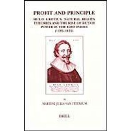 Profit and Principle: Hugo Grotius, Natural Rights Theories and the Rise of Dutch Power in the East Indies, 1595-1615 - Martine Ittersum