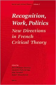 Recognition, Work, Politics: New Directions in French Critical Theory - Jean-Philippe Dr. Deranty, John Rundell (Editor), Danielle Petherbridge (Editor)