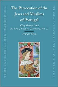 The Persecution of the Jews and Muslims of Portugal: King Manuel I and the End of Religious Tolerance (1496-7) - Francois Soyer