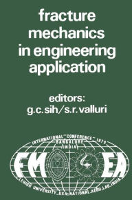 Proceedings of an international conference on Fracture Mechanics in Engineering Application: Held at the National Aeronautical Laboratory Bangalore, India March 26-30, 1979 - George C. Sih