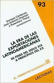 La Era de las Exportaciones Latinoamericanas: de Fines del Siglo XIX A Principios del XX - Enrique Cardenas, Rosemary Thorp, Jose Antonio Ocampo