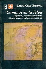 Caminos en la selva. Migracion, comercio y resistencia. Mayas yucatecos e itzaes, siglos XVII-XIX - Laura Caso Barrera