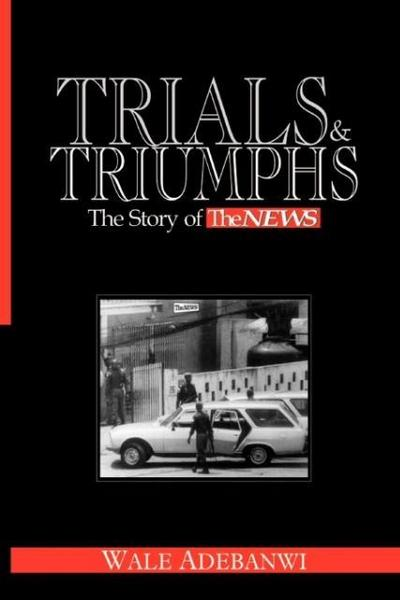 Trials and Triumphs: The Story of TheNews - Wale Adebanwi
