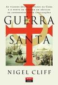 Guerra Santa - As Viagens Épicas de Vasco da Gama e o Ponto de Viragem em Séculos de Confrontos entre Civilizações - NIGEL CLIFF