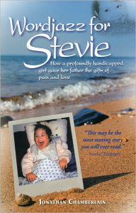Wordjazz for Stevie: How a Profoundly Handicapped Girl Gave Her Father the Gifts of Pain and Love - Jonathan Chamberlain