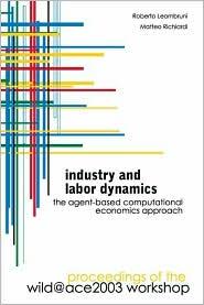 Industry and Labor Dynamics: The Agent-Based Computational Economics Approach: Proceedings of the Wild@Ace 2003 Workshop - Roberto Leombruni (Editor), Matteo Richiardi (Editor)