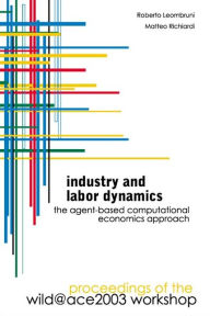 Industry and Labor Dynamics: The Agent-Based Computational Economics Approach: Proceedings of the Wild@Ace 2003 Workshop - Matteo Richiardi