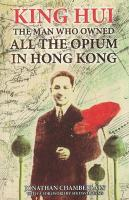King Hui: The Man Who Owned All the Opium in Hong Kong