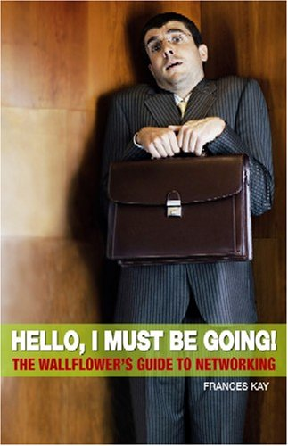 Hello, I Must Be Going! The Wallflower's Guide to Networking - Frances Kay
