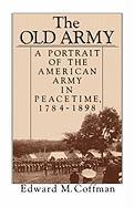 The Old Army: A Portrait of the American Army in Peacetime, 1784-1898 - Coffman, Edward M.