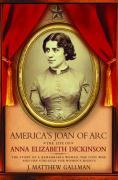 America's Joan of Arc: The Life of Anna Elizabeth Dickinson J. Matthew Gallman Author