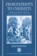 From Patriots to Unionists: Dublin Civic Politics and Irish Protestant Patriotism, 1660-1840 - Hill, Jacqueline