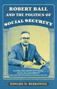 Robert Ball and the Politics of Social Security - Berkowitz, Edward D.