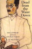 Dead from the Waist Down: Scholars and Scholarship in Literature and the Popular Imagination - Nuttall, A. D.