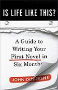 Is Life Like This?: A Guide to Writing Your First Novel in Six Months - Dufresne, John