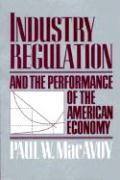 Industry Regulation & the Performance of the American Economy - MacAvoy, Paul W.