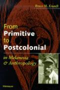 From Primitive to Postcolonial in Melanesia and Anthropology - Knauft, Bruce M.