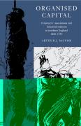 Organised Capital: Employers' Associations and Industrial Relations in Northern England, 1880-1939 - McIvor, Arthur