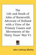 The Life and Death of John of Barneveld: Advocate of Holland with a View of the Primary Causes and Movements of the Thirty Years' War V1 - Motley, John Lothrop