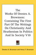 The Works of Orestes A. Brownson: Containing the First Part of the Writings on Christianity and Heathenism in Politics and in Society V10 - Brownson, Orestes Augustus