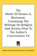 The Works of Orestes A. Brownson: Containing the Writings on Religion and Society Prior to the Author's Conversation V4 - Brownson, Orestes Augustus