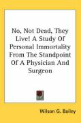 No, Not Dead, They Live! a Study of Personal Immortality from the Standpoint of a Physician and Surgeon - Bailey, Wilson G.