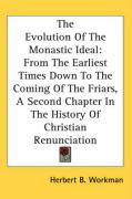 The Evolution of the Monastic Ideal: From the Earliest Times Down to the Coming of the Friars, a Second Chapter in the History of Christian Renunciati - Workman, Herbert B.