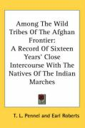 Among the Wild Tribes of the Afghan Frontier: A Record of Sixteen Years' Close Intercourse with the Natives of the Indian Marches - Pennel, T. L.