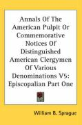 Annals of the American Pulpit or Commemorative Notices of Distinguished American Clergymen of Various Denominations V5: Episcopalian Part One - Sprague, William Buell