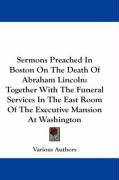 Sermons Preached in Boston on the Death of Abraham Lincoln: Together with the Funeral Services in the East Room of the Executive Mansion at Washington - Various Authors