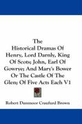 The Historical Dramas of Henry, Lord Darnly, King of Scots; John, Earl of Gowrye; And Mary's Bower or the Castle of the Glen; Of Five Acts Each V1 - Brown, Robert Dunmoor Craufurd