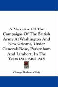 A  Narrative of the Campaigns of the British Army at Washington and New Orleans, Under Generals Rose, Parkenham and Lambert, in the Years 1814 and 18 - Gleig, George Robert
