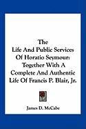 The Life and Public Services of Horatio Seymour: Together with a Complete and Authentic Life of Francis P. Blair, JR. - McCabe, James D.